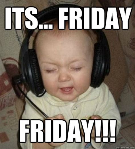 Its Friday Meme Pictures - its friday friday music baby quickmeme