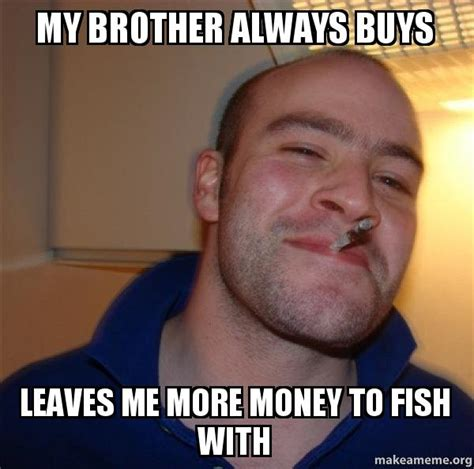 Good Guy Greg Meme Generator - my brother always buys leaves me more money to fish with good guy greg make a meme
