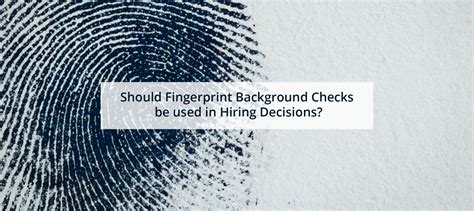 Fingerprinting For Background Check Should Fingerprint Background Checks Be Used In Hiring