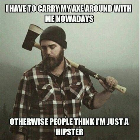 Axe Meme - i have to carry an axe around with me nowadays otherwise