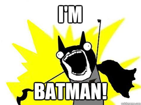 I M Batman Meme - i m batman batman x all the y quickmeme