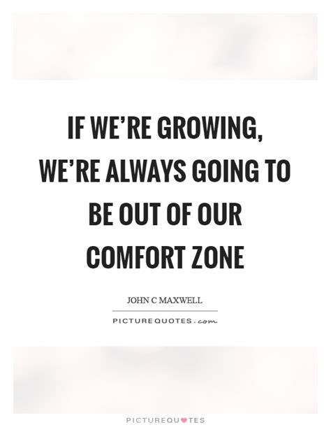 going out of your comfort zone quotes if we re growing we re always going to be out of