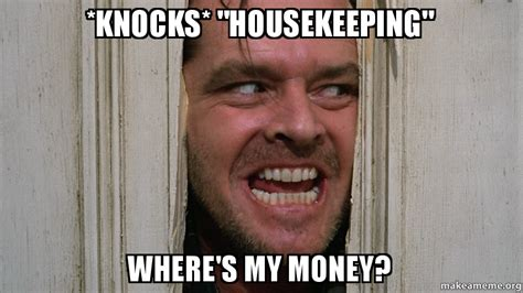 Housekeeping Meme - knocks quot housekeeping quot where s my money make a meme