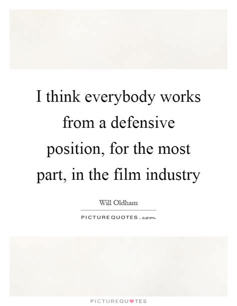 film industry quotes i think everybody works from a defensive position for the