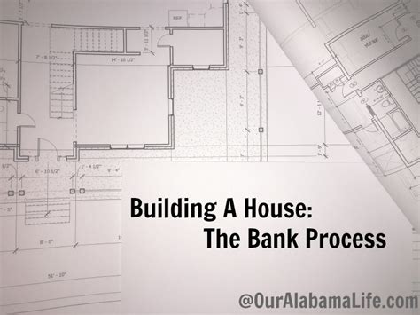 building a house loan process building a house the bank process our alabama life