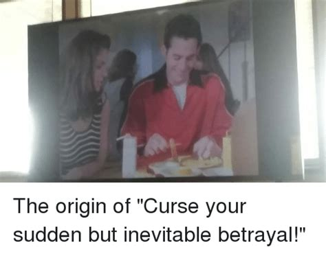 The Origin Of Memes - the origin of curse your sudden but inevitable betrayal