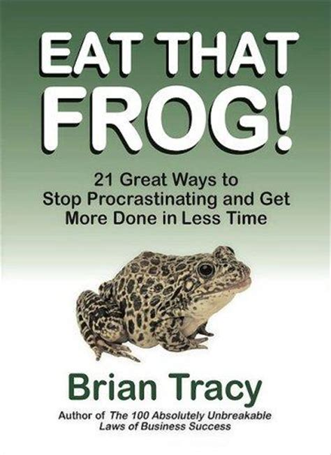 eat that frog get 9781583762028 eat that frog 21 great ways to stop procrastinating and get more done in less