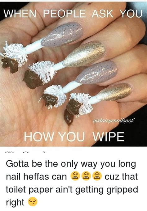 Long Nails Meme - when people ask you how you wipe gotta be the only way you