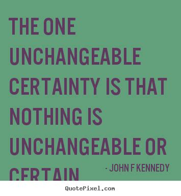 Quote about inspirational - The one unchangeable certainty ...