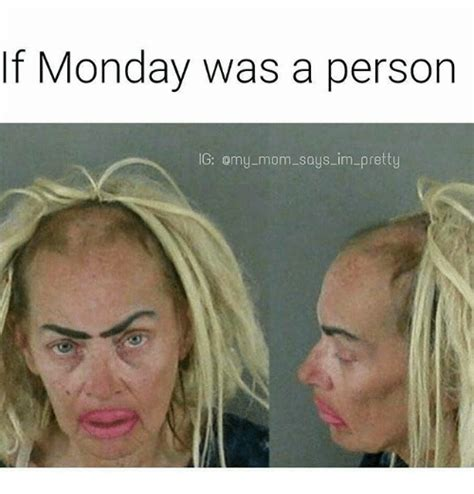 When Monday Was if monday was a person g omymom says im pretty meme on