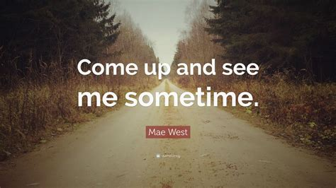 Come Up And See Me Sometime by Mae West Quote Come Up And See Me Sometime 10