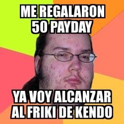 Me On Payday Meme - meme friki me regalaron 50 payday ya voy alcanzar al