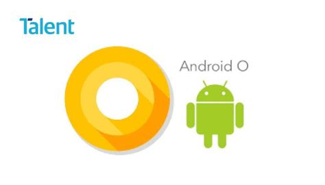 what s the android operating system what s new in android o talent international