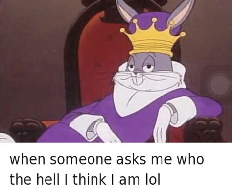 Bugs Bunny Meme - when someone asks me who the hell i think i am when