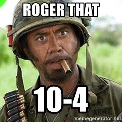 Roger Meme - roger that 10 4 you went full retard man never go full