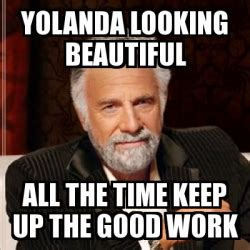Yolanda Meme - meme most interesting man yolanda looking beautiful all