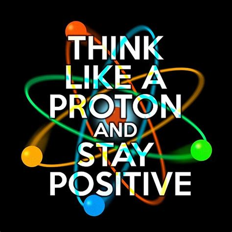Are Protons Positive by Quot Think Like A Proton And Stay Positive Quot Posters By