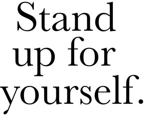 stand up for yourself stand up for yourself quotes quotesgram