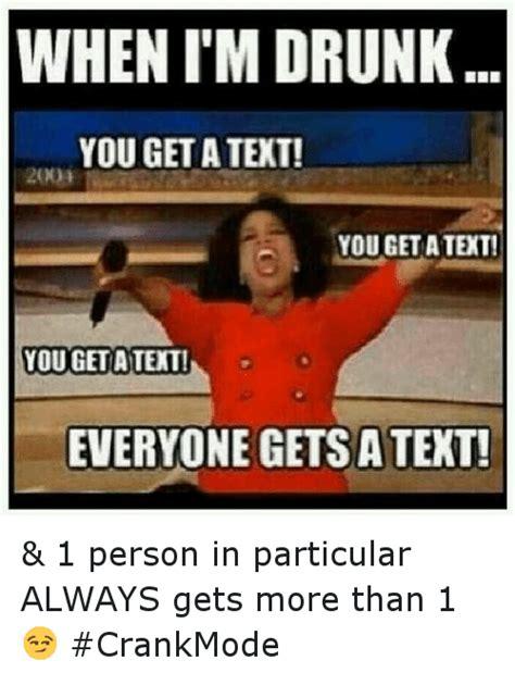 Drunk Texting Meme - when i m drunk you get a text 200 you get a text you get
