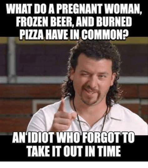 idiot memes what doapregnantwoman frozen beerandburned piza in
