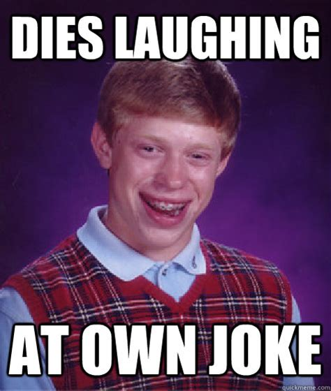Joke Meme - dies laughing at own joke bad luck brian quickmeme