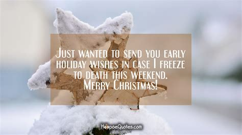 wanted  send  early holiday wishes  case  freeze  death  weekend merry