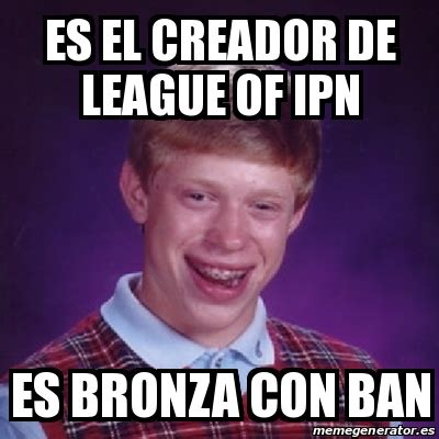 Creador Memes - meme bad luck brian es el creador de league of ipn es