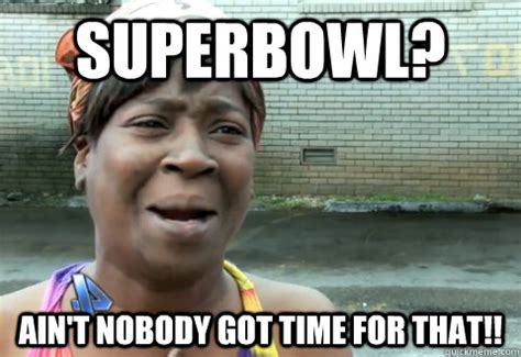 Nobody Got Time For That Meme - superbowl ain t nobody got time for that aint nobody