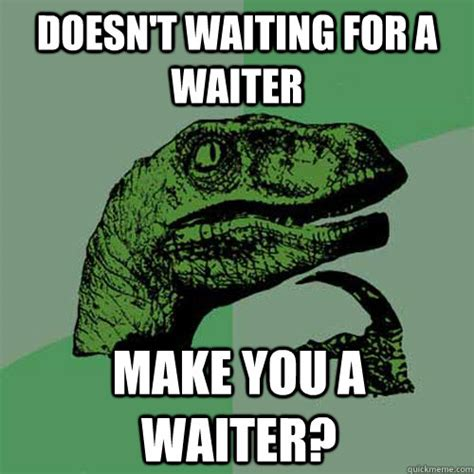 Funny Waitress Memes - doesn t waiting for a waiter make you a waiter misc