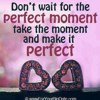 the perfect moment don t wait for the perfect moment take the moment and make it perfect god is heart