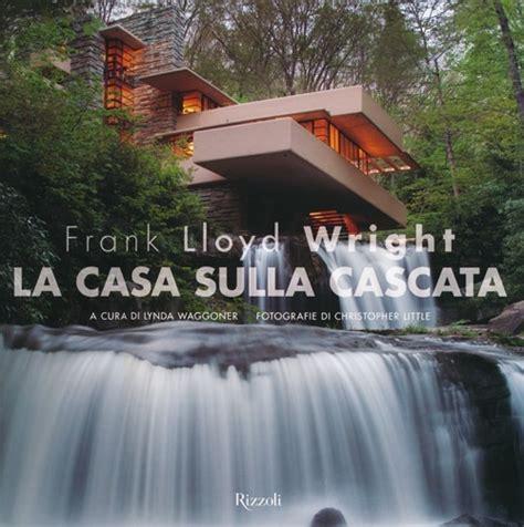 wright casa sulla cascata libro frank lloyd wright la casa sulla cascata