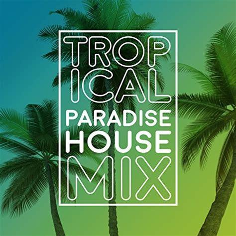 tropical house music tropical paradise house mix by tropical house music on amazon music amazon com