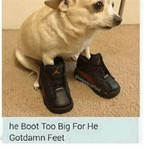 he boot too big for he got damn feet meme on me me