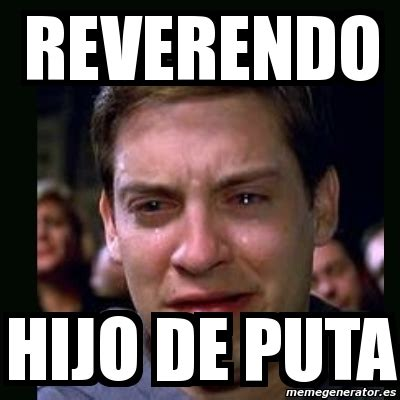 Puta Memes - meme crying peter parker reverendo hijo de puta 2967069