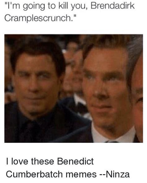 Cumberbatch Meme - i m going to kill you brendadirk crlesocrunch i love these benedict cumberbatch memes ninza
