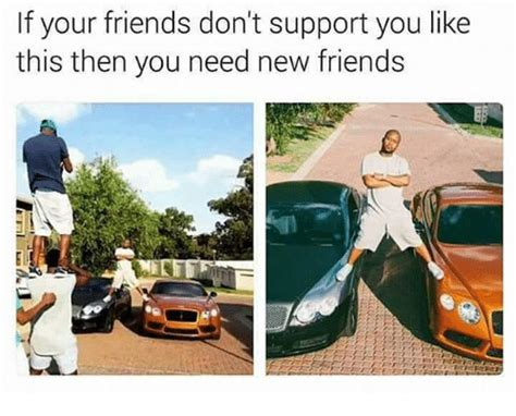 I Need New Friends Meme - if your friends don t support you like this then you need