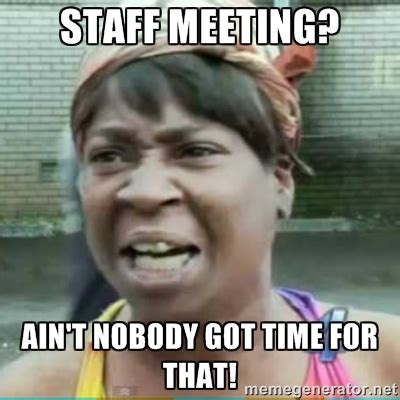 Ain T Nobody Got Time For That Meme - staff meeting ain t nobody got time for that sweet