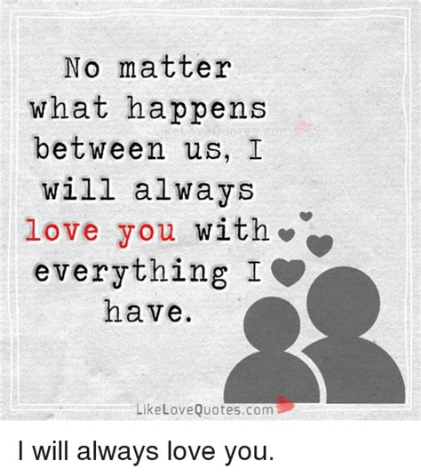 Meme Love Quotes - no matter what happens between us i will always love you