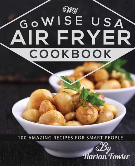 Pdf Gowise Usa Air Fryer Cookbook by My Gowise Usa Air Fryer Cookbook 100 Amazing Recipes For