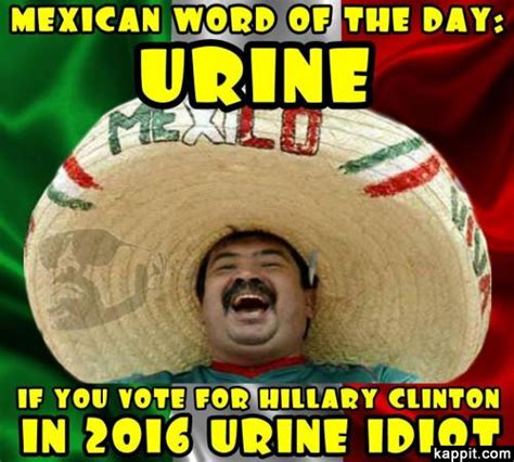 Mexican Birthday Meme - mexican word of the day urine if you vote for hillary