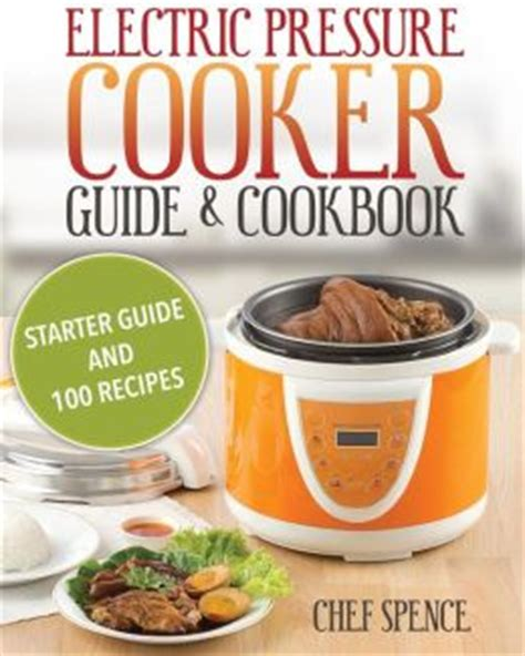 the electric pressure cooker cookbook 200 fast and foolproof recipes for every brand of electric pressure cooker books electric pressure cooker guide and cookbook starter guide