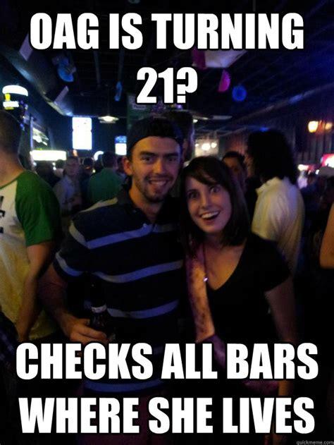 Oag Meme - oag is turning 21 checks all bars where she lives