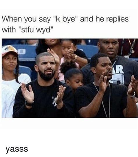 K Bye Meme - when you say k bye and he replies with stfu wyd arr yasss