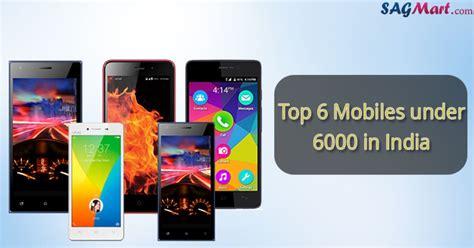 best mobile in india 6 best mobiles 6000 in india sep 2017 sagmart