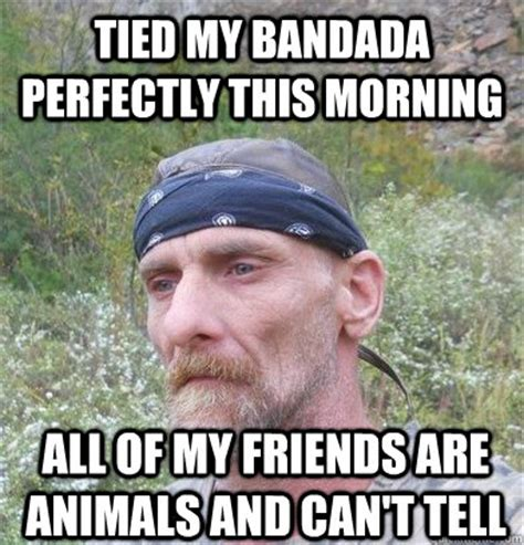 Funny Hillbilly Memes - tied my bandada perfectly this morning all of my friends