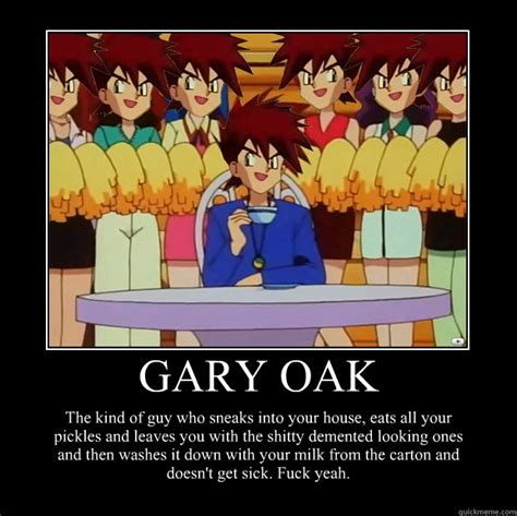 Gary Oak Memes - gary oak the kind of guy who sneaks into your house eats