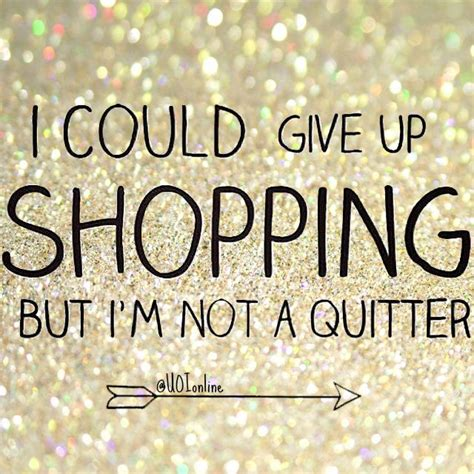 I Could Not Come Up With A Catchy by Quot I Could Give Up Shopping But I M Not A Quitter