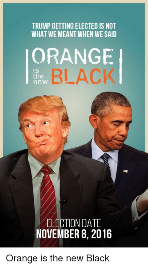 Orange Is The New Black Meme - trump getting elected is not what we meantwhen wesaid