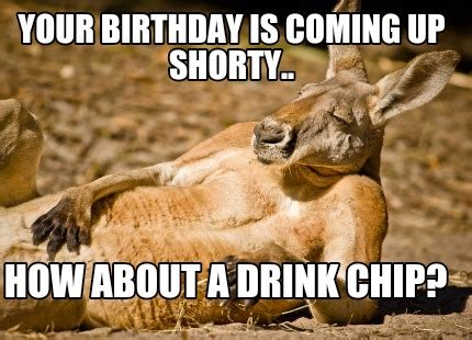meme creator your birthday is coming up shorty how
