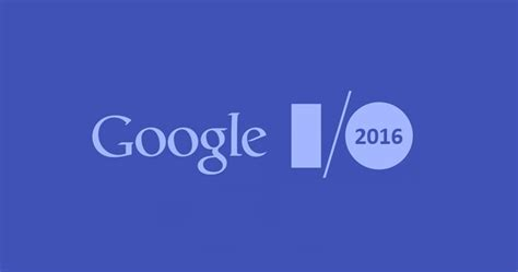 googe io i o 2016 10 important announcements made in the event